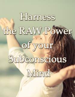 Harness the RAW Power of your Subconscious Mind